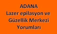 Adanadaki Lazer Epilasyon ve Güzellik Merkezleri Yorumları Memnuniyet ve Şikayetleri