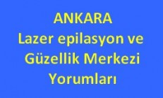 Ankaradaki Lazer Epilasyon ve Güzellik Merkezi Yorumları Tavsiyeleri ve Şikayetleri